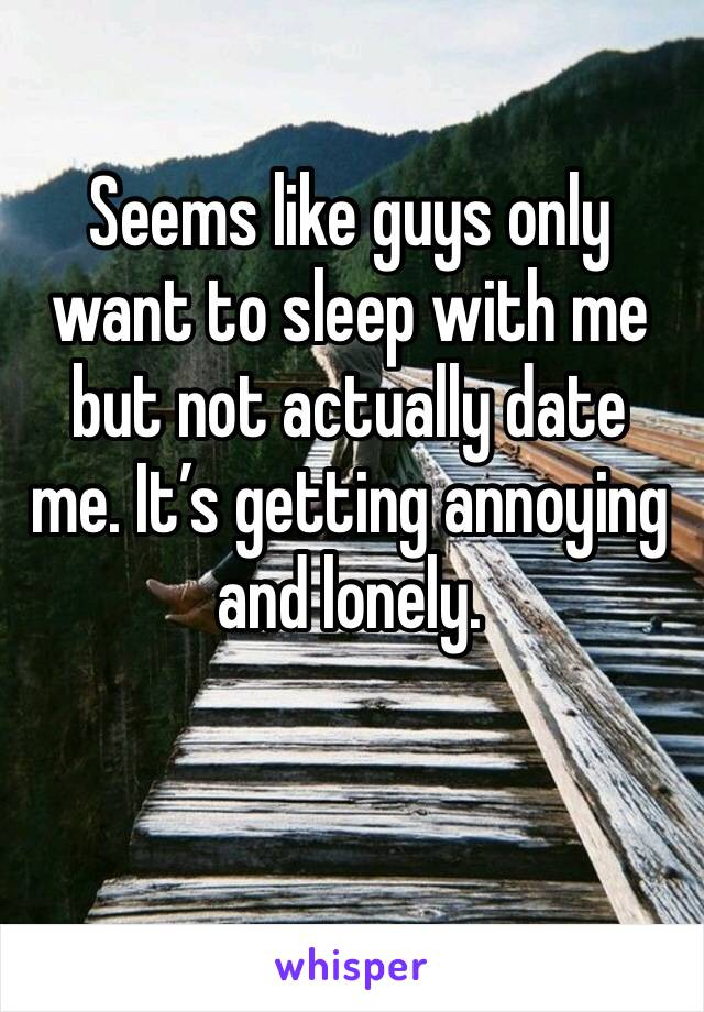 Seems like guys only want to sleep with me but not actually date me. It's getting annoying and lonely.