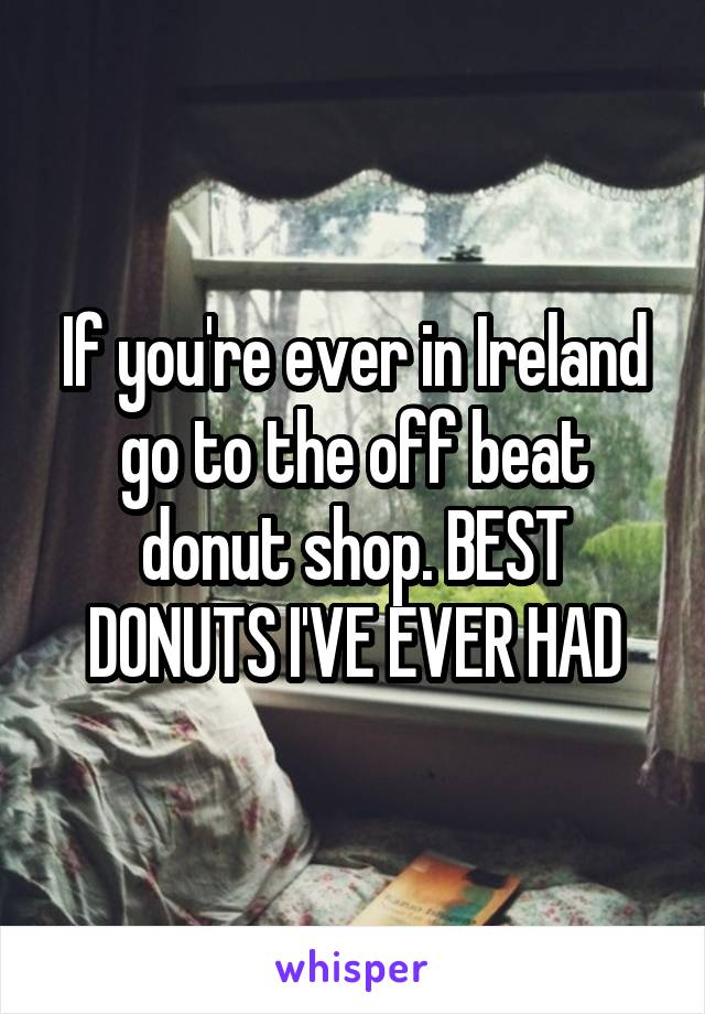 If you're ever in Ireland go to the off beat donut shop. BEST DONUTS I'VE EVER HAD