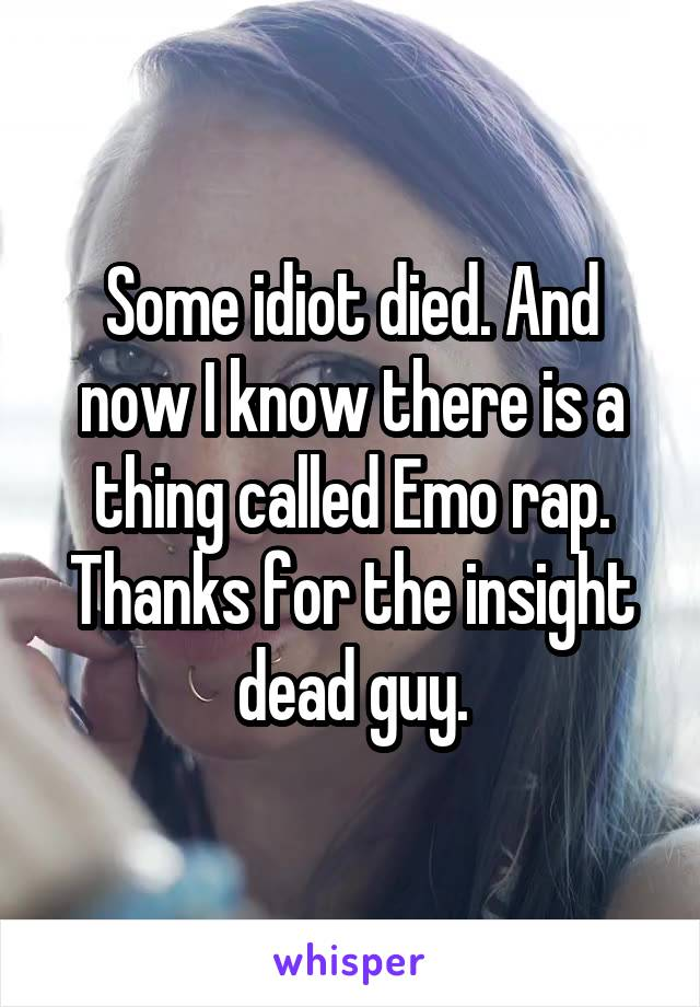 Some idiot died. And now I know there is a thing called Emo rap. Thanks for the insight dead guy.