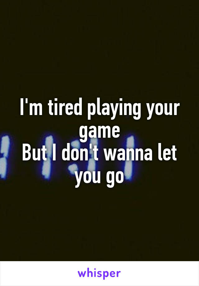 I'm tired playing your game But I don't wanna let you go