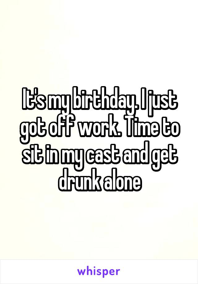 It's my birthday. I just got off work. Time to sit in my cast and get drunk alone
