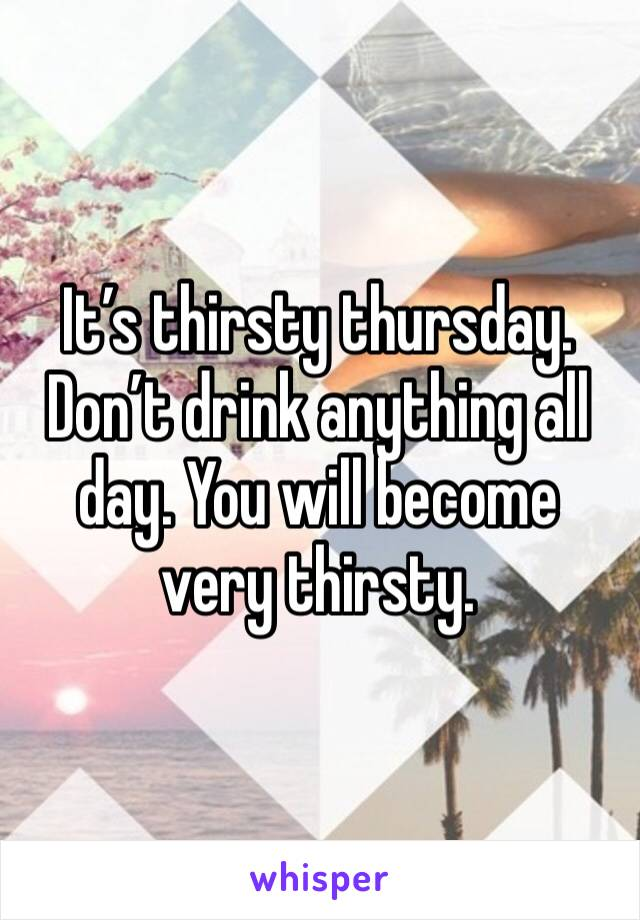 It's thirsty thursday. Don't drink anything all day. You will become very thirsty.
