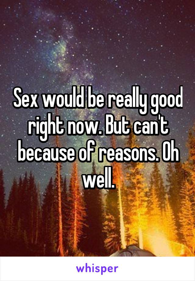 Sex would be really good right now. But can't because of reasons. Oh well.