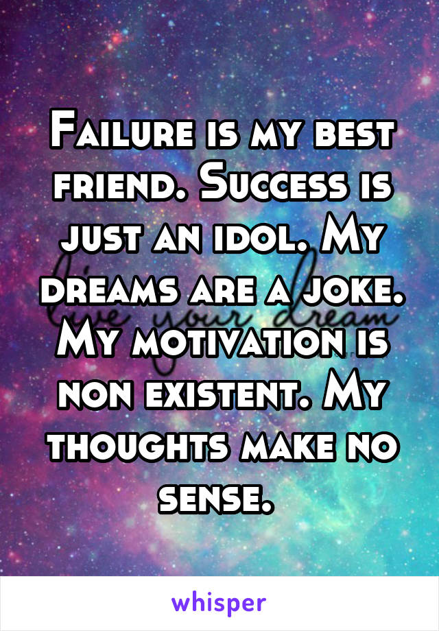 Failure is my best friend. Success is just an idol. My dreams are a joke. My motivation is non existent. My thoughts make no sense.