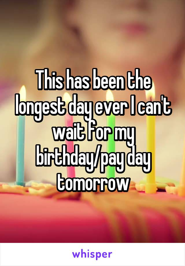This has been the longest day ever I can't wait for my birthday/pay day tomorrow