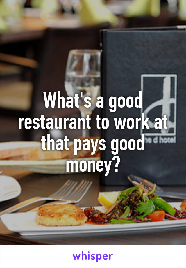 What's a good restaurant to work at that pays good money?