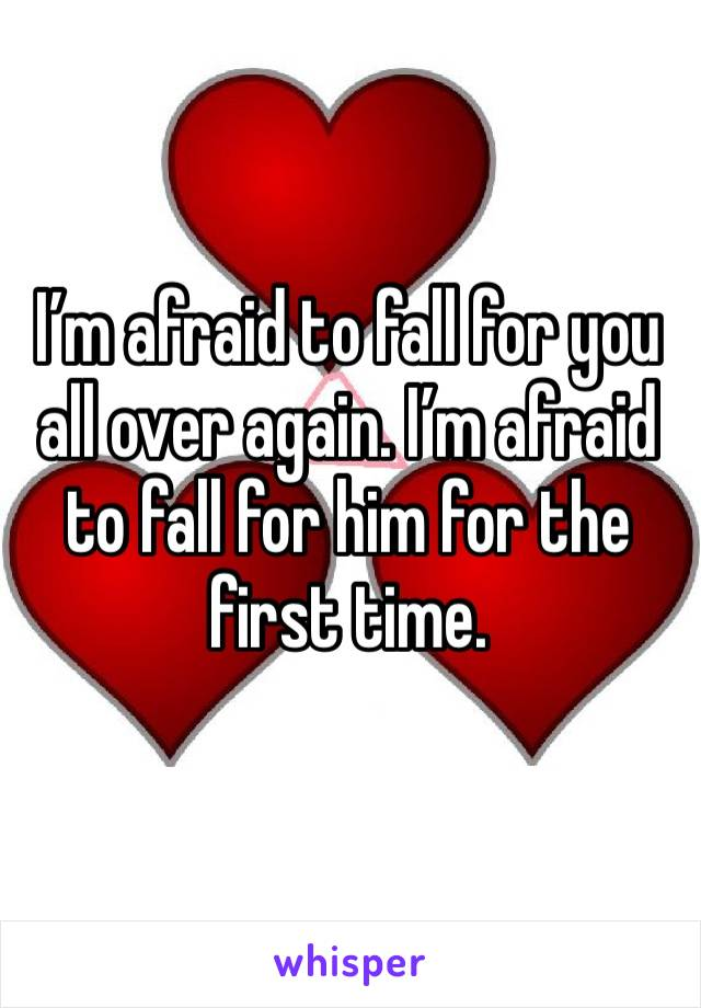 I'm afraid to fall for you all over again. I'm afraid to fall for him for the first time.