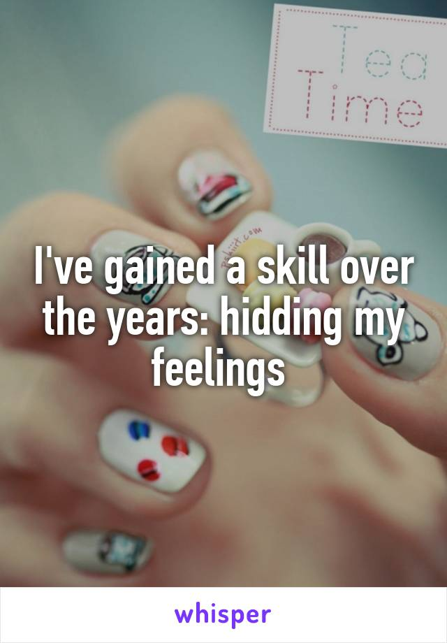 I've gained a skill over the years: hidding my feelings