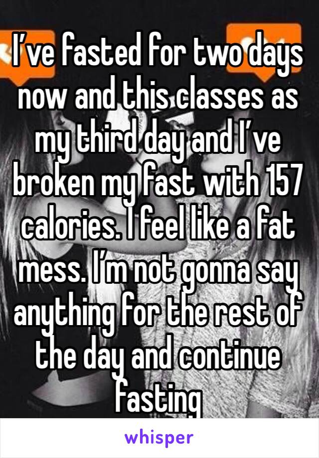 I've fasted for two days now and this classes as my third day and I've broken my fast with 157 calories. I feel like a fat mess. I'm not gonna say anything for the rest of the day and continue fasting
