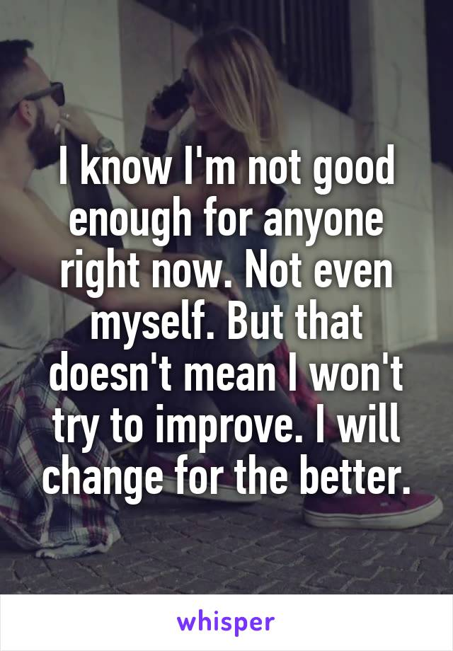 I know I'm not good enough for anyone right now. Not even myself. But that doesn't mean I won't try to improve. I will change for the better.