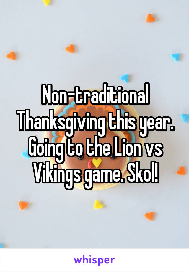 Non-traditional Thanksgiving this year. Going to the Lion vs Vikings game. Skol!