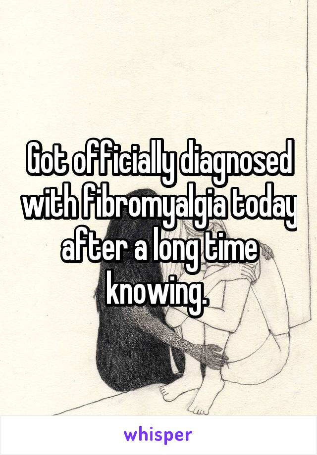 Got officially diagnosed with fibromyalgia today after a long time knowing.