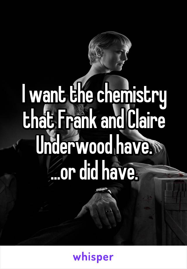 I want the chemistry that Frank and Claire Underwood have. ...or did have.
