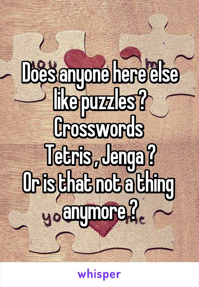 Does anyone here else like puzzles ? Crosswords  Tetris , Jenga ? Or is that not a thing  anymore ?