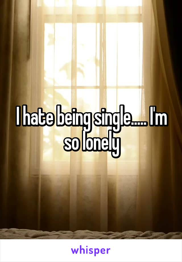 I hate being single..... I'm so lonely