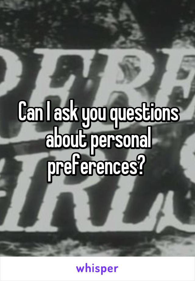 Can I ask you questions about personal preferences?