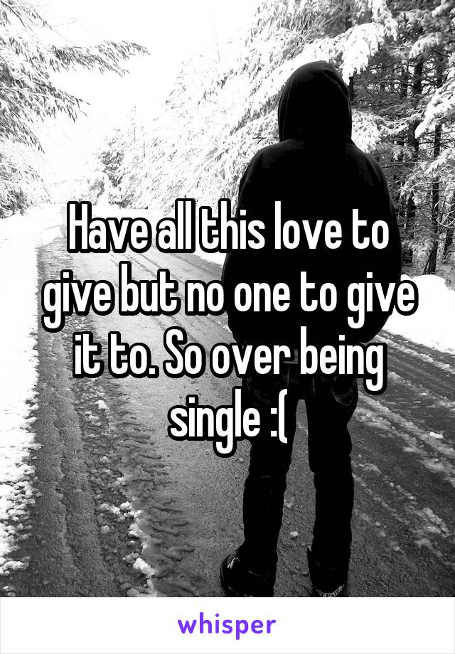 Have all this love to give but no one to give it to. So over being single :(