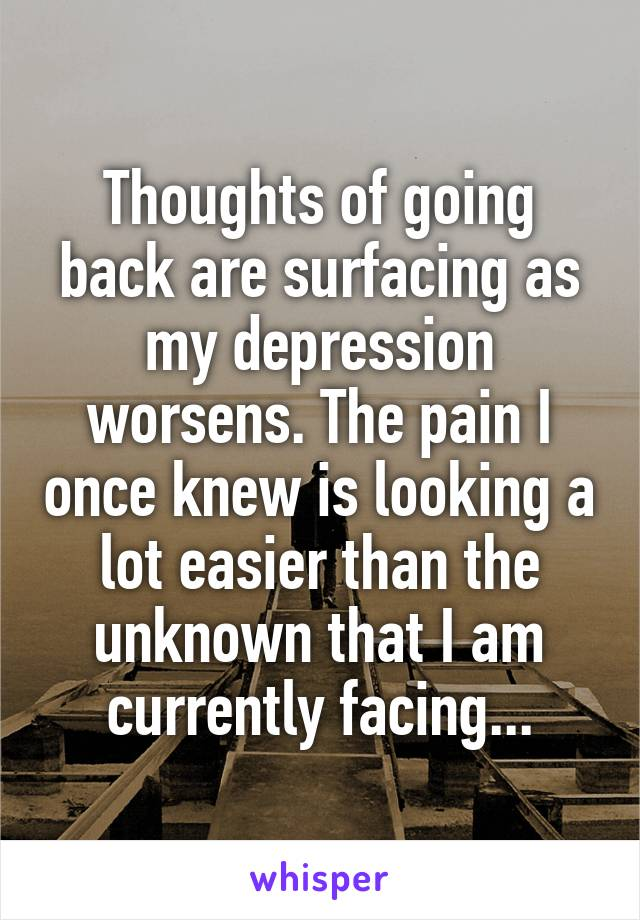 Thoughts of going back are surfacing as my depression worsens. The pain I once knew is looking a lot easier than the unknown that I am currently facing...