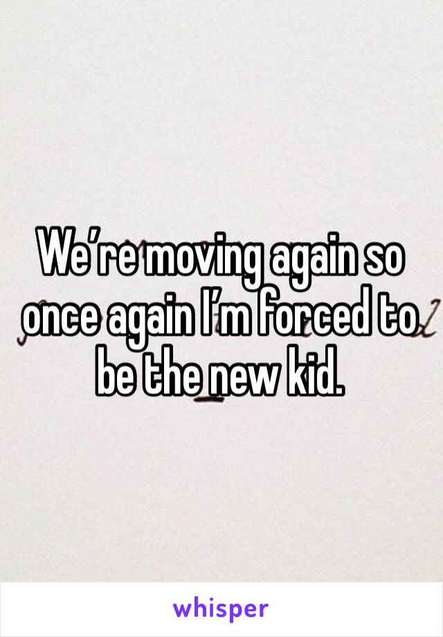 We're moving again so once again I'm forced to be the new kid.