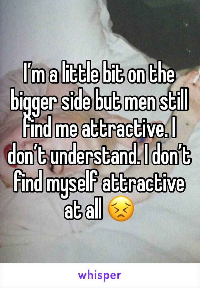 I'm a little bit on the bigger side but men still find me attractive. I don't understand. I don't find myself attractive at all 😣