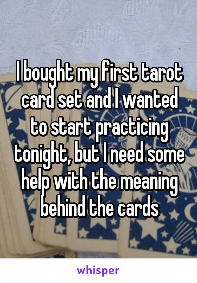 I bought my first tarot card set and I wanted to start practicing tonight, but I need some help with the meaning behind the cards