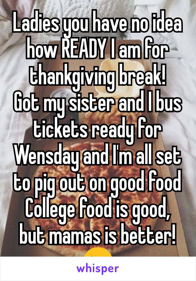 Ladies you have no idea how READY I am for thankgiving break! Got my sister and I bus tickets ready for Wensday and I'm all set to pig out on good food College food is good, but mamas is better!😜