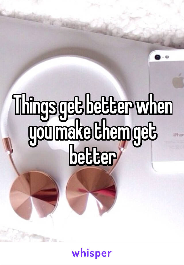 Things get better when you make them get better