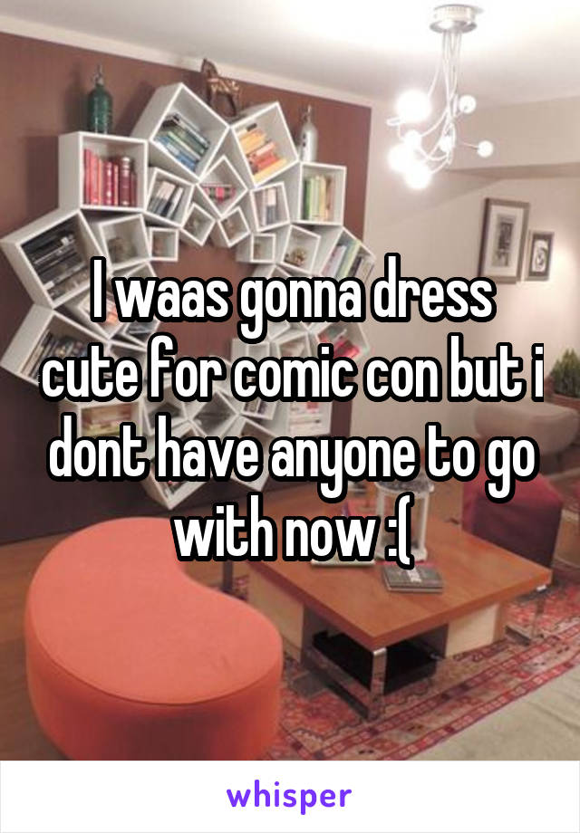 I waas gonna dress cute for comic con but i dont have anyone to go with now :(