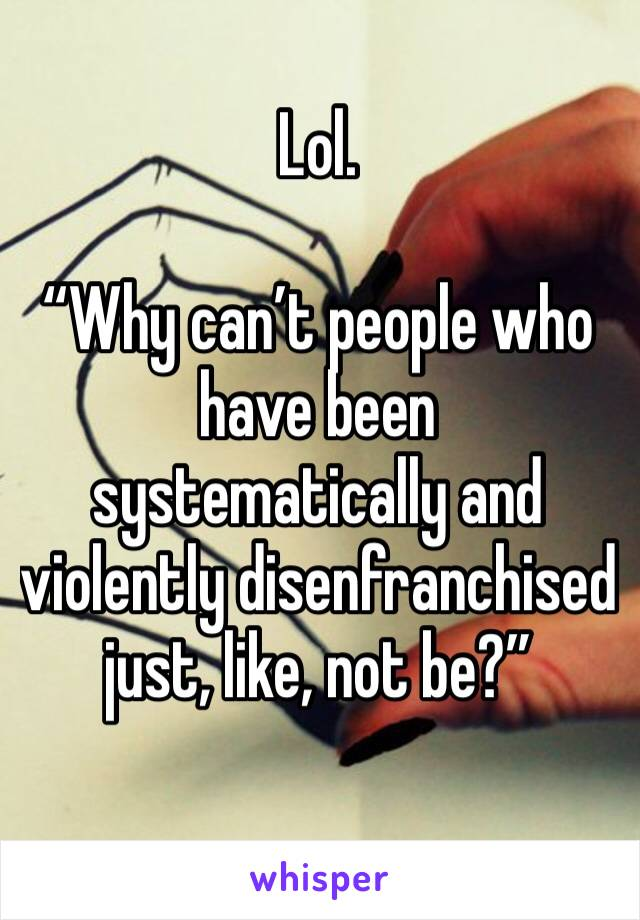 """Lol.  """"Why can't people who have been systematically and violently disenfranchised just, like, not be?"""""""