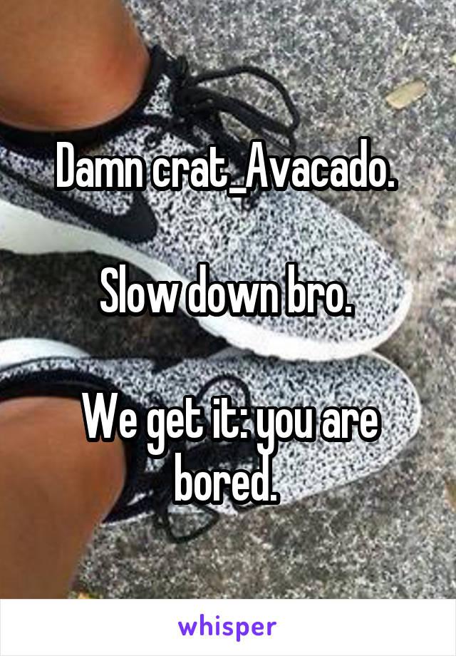 Damn crat_Avacado.   Slow down bro.   We get it: you are bored.