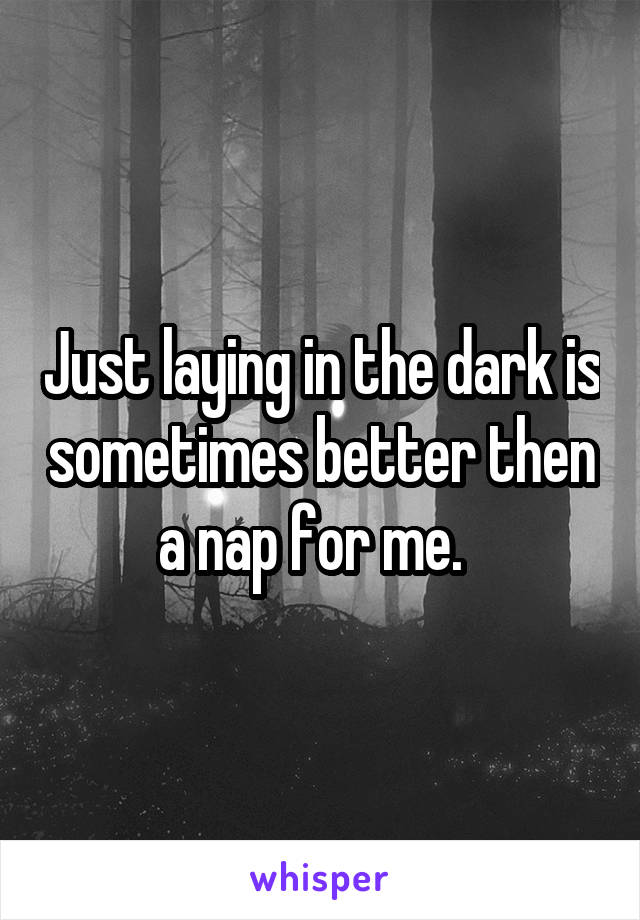 Just laying in the dark is sometimes better then a nap for me.