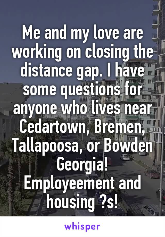 Me and my love are working on closing the distance gap. I have some questions for anyone who lives near Cedartown, Bremen, Tallapoosa, or Bowden Georgia! Employeement and housing ?s!