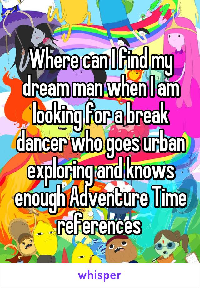 Where can I find my dream man when I am looking for a break dancer who goes urban exploring and knows enough Adventure Time references