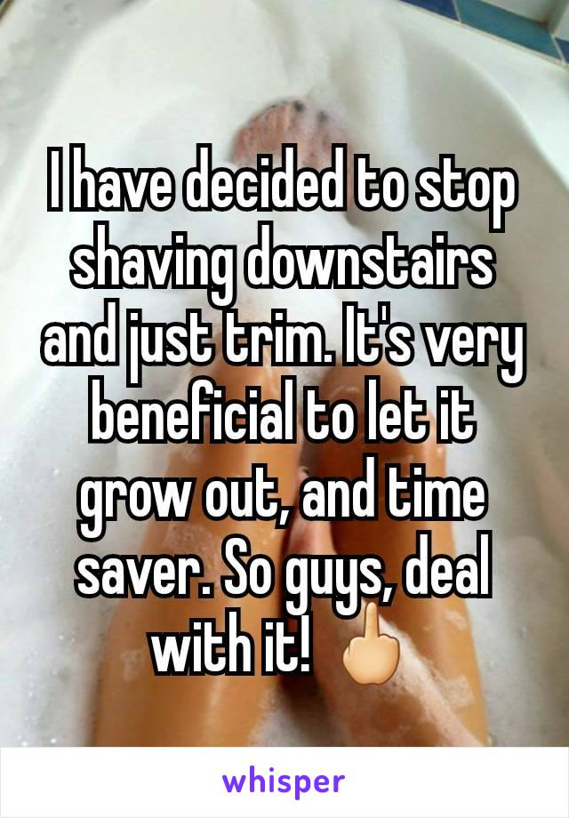 I have decided to stop shaving downstairs and just trim. It's very beneficial to let it grow out, and time saver. So guys, deal with it! 🖕