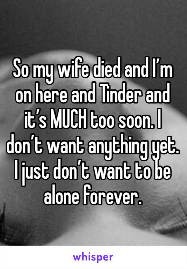 So my wife died and I'm on here and Tinder and it's MUCH too soon. I don't want anything yet. I just don't want to be alone forever.