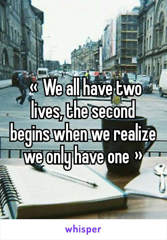 « We all have two lives, the second begins when we realize we only have one »