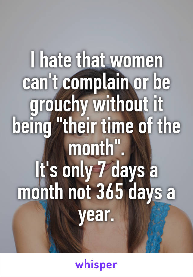 """I hate that women can't complain or be grouchy without it being """"their time of the month"""". It's only 7 days a month not 365 days a year."""