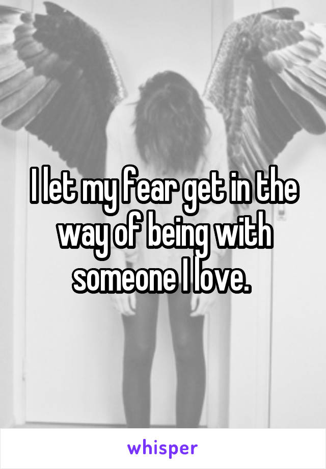I let my fear get in the way of being with someone I love.