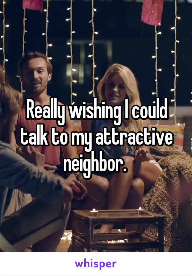 Really wishing I could talk to my attractive neighbor.