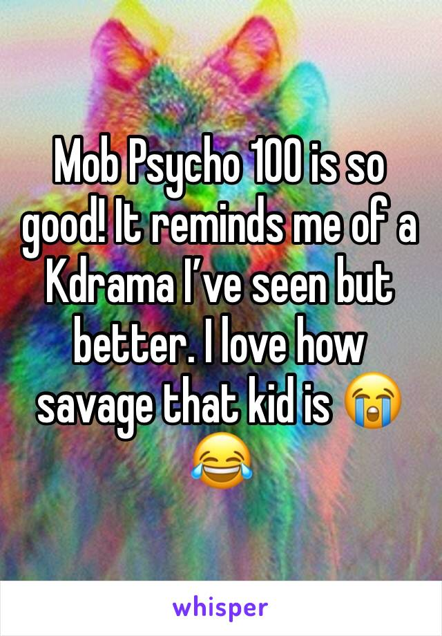 Mob Psycho 100 is so good! It reminds me of a Kdrama I've seen but better. I love how savage that kid is 😭😂