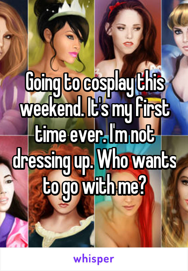 Going to cosplay this weekend. It's my first time ever. I'm not dressing up. Who wants to go with me?