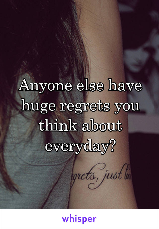 Anyone else have huge regrets you think about everyday?