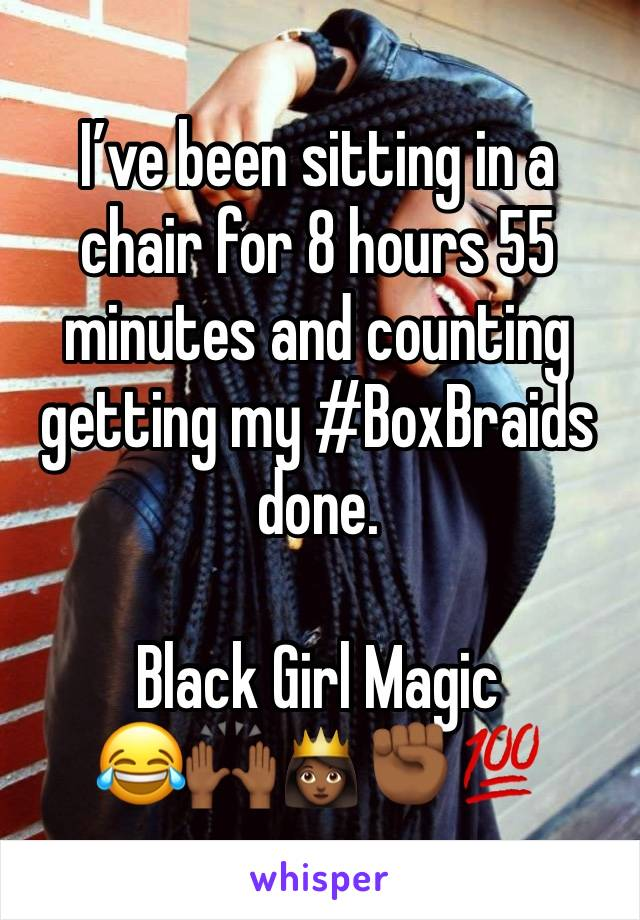 I've been sitting in a chair for 8 hours 55 minutes and counting getting my #BoxBraids done.   Black Girl Magic  😂🙌🏾👸🏾✊🏾💯