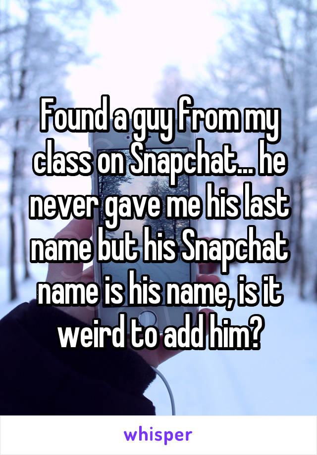 Found a guy from my class on Snapchat... he never gave me his last name but his Snapchat name is his name, is it weird to add him?