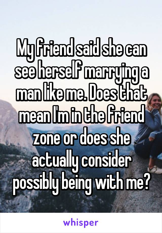 My friend said she can see herself marrying a man like me. Does that mean I'm in the friend zone or does she actually consider possibly being with me?