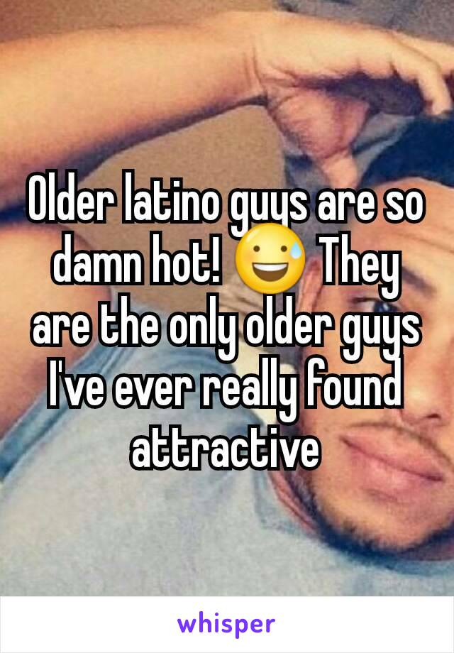 Older latino guys are so damn hot! 😅 They are the only older guys I've ever really found attractive