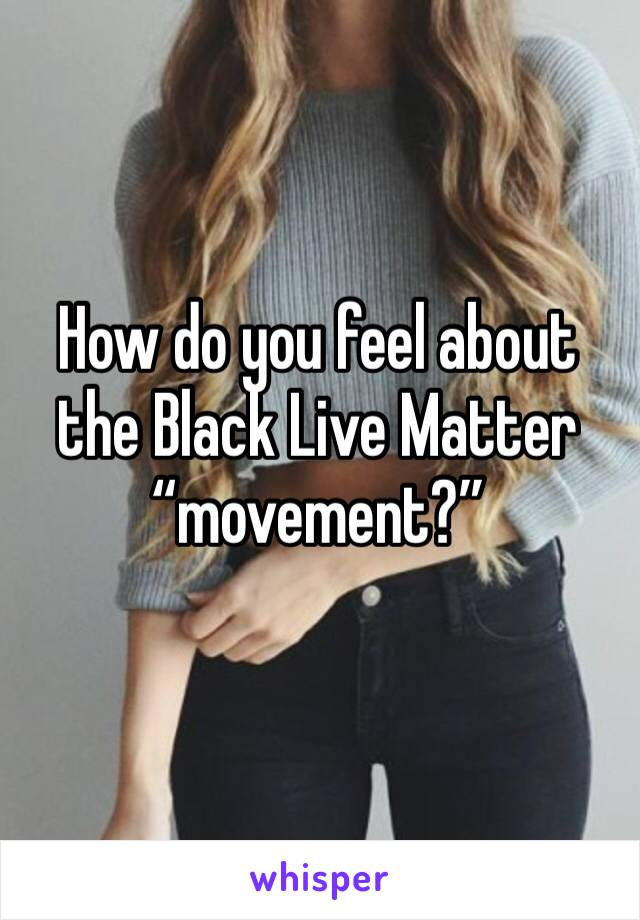 "How do you feel about the Black Live Matter ""movement?"""