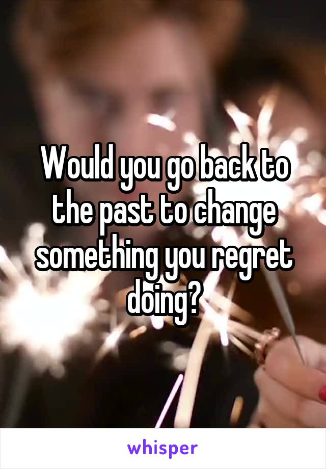 Would you go back to the past to change something you regret doing?