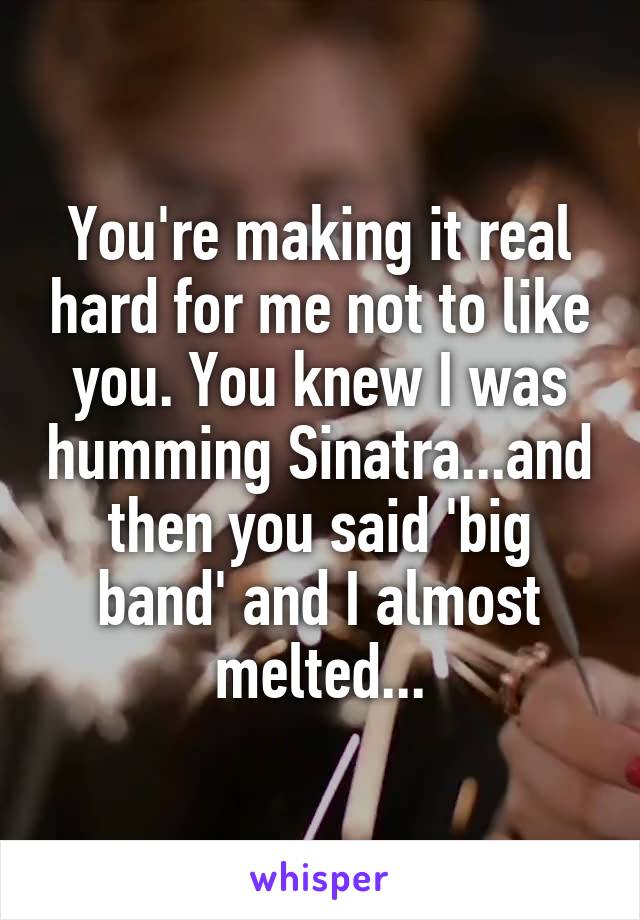 You're making it real hard for me not to like you. You knew I was humming Sinatra...and then you said 'big band' and I almost melted...