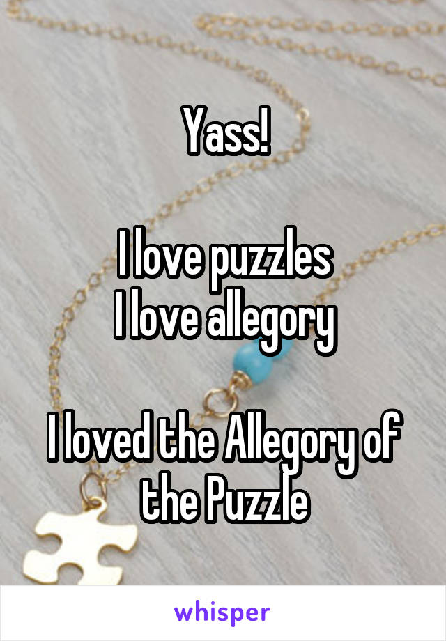 Yass!  I love puzzles I love allegory  I loved the Allegory of the Puzzle